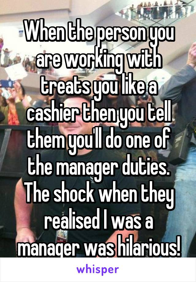 When the person you are working with treats you like a cashier then you tell them you'll do one of the manager duties. The shock when they realised I was a manager was hilarious!