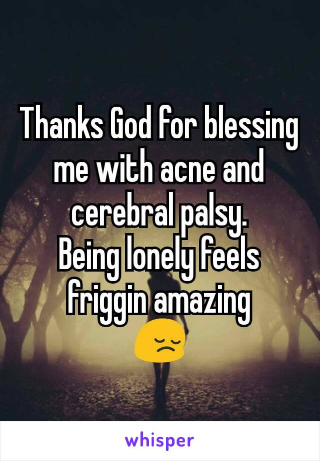 Thanks God for blessing me with acne and cerebral palsy. Being lonely feels friggin amazing 😔