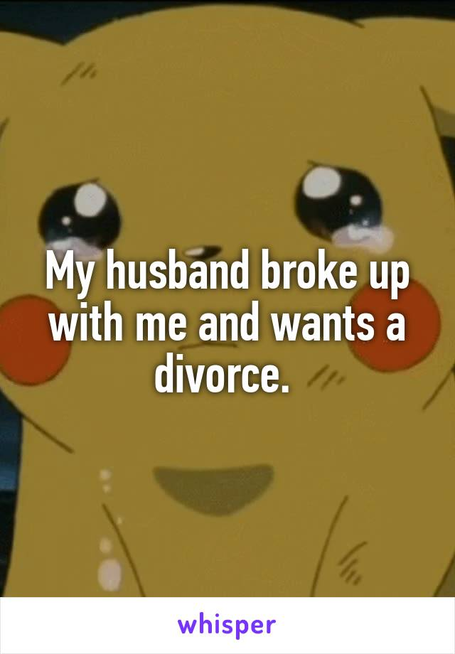 My husband broke up with me and wants a divorce.