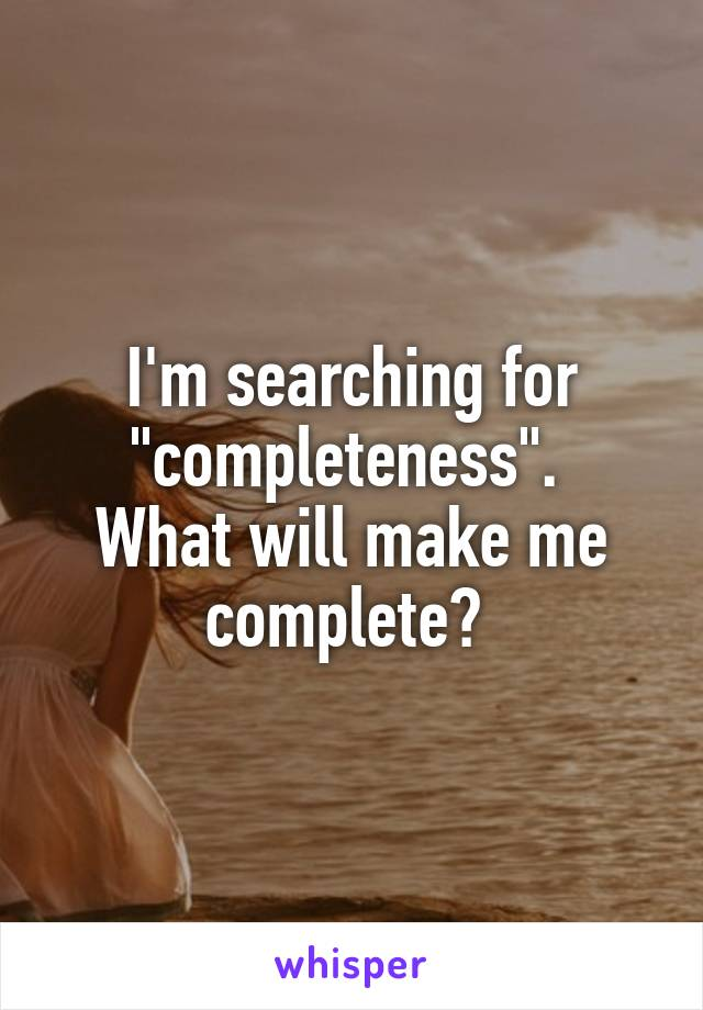 "I'm searching for ""completeness"".  What will make me complete?"