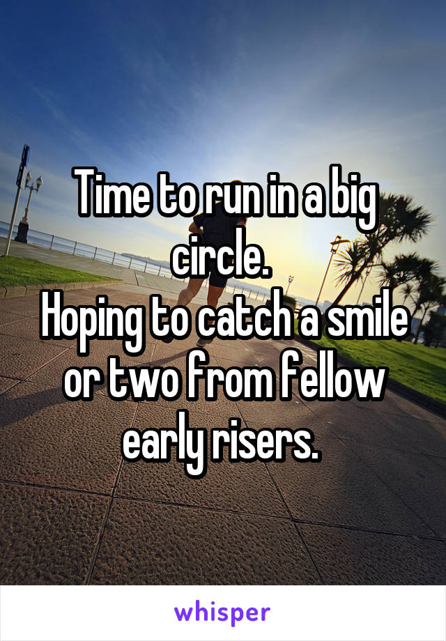 Time to run in a big circle.  Hoping to catch a smile or two from fellow early risers.