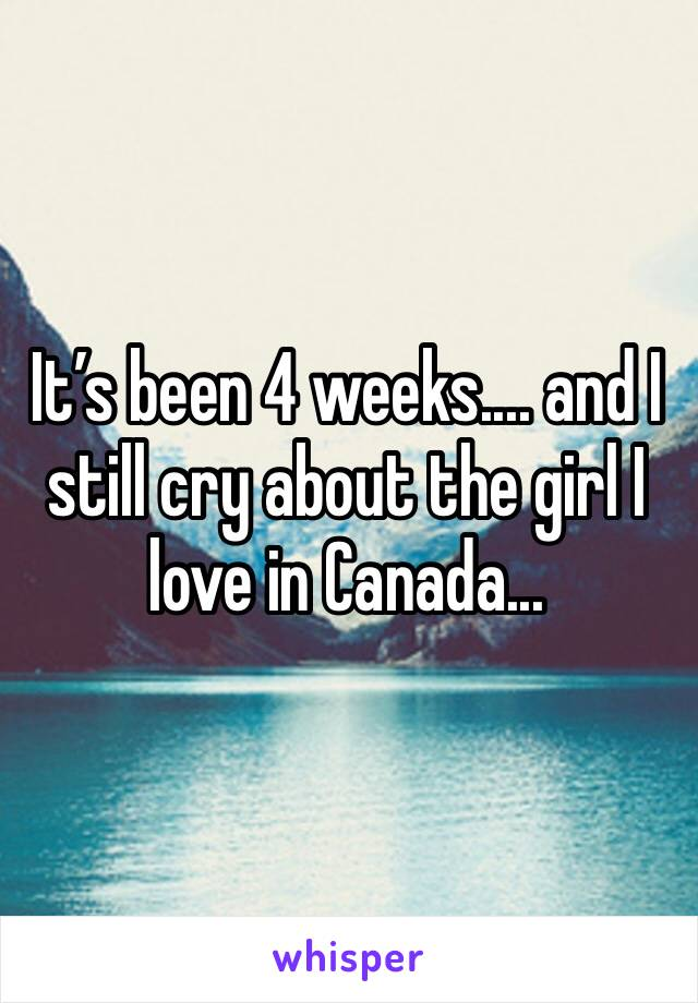 It's been 4 weeks.... and I still cry about the girl I love in Canada...