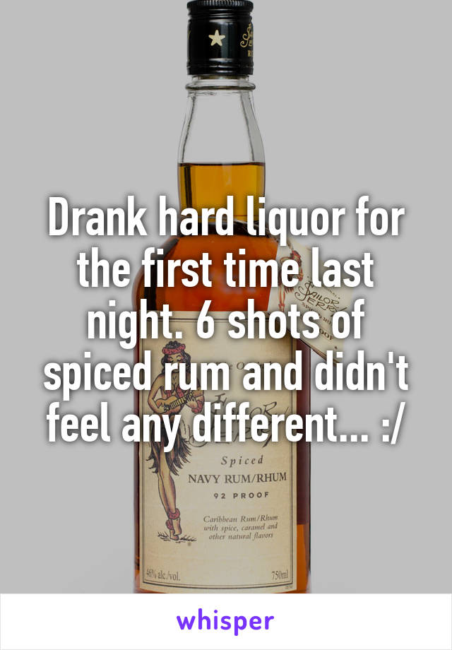 Drank hard liquor for the first time last night. 6 shots of spiced rum and didn't feel any different... :/