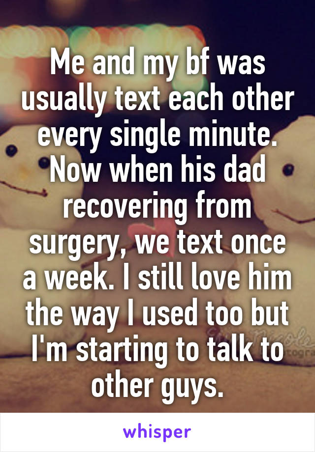 Me and my bf was usually text each other every single minute. Now when his dad recovering from surgery, we text once a week. I still love him the way I used too but I'm starting to talk to other guys.