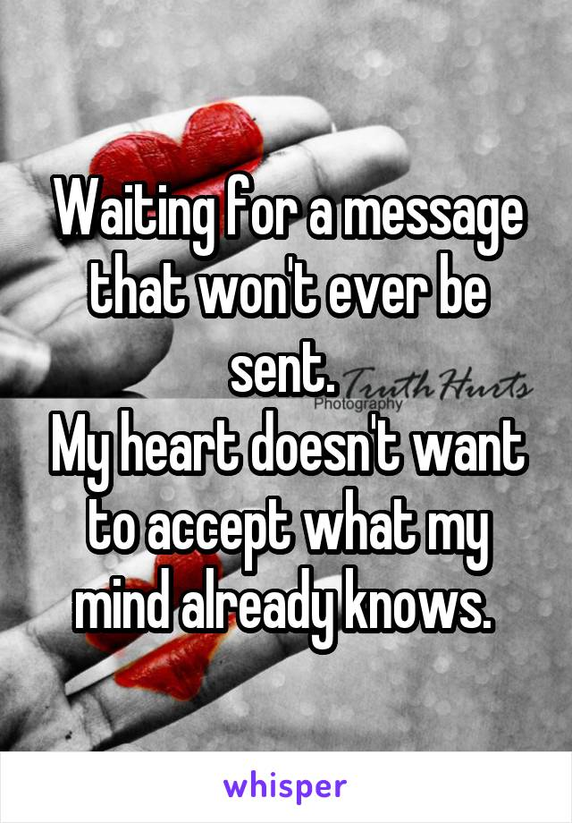 Waiting for a message that won't ever be sent.  My heart doesn't want to accept what my mind already knows.