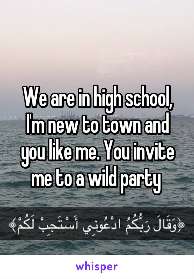We are in high school, I'm new to town and you like me. You invite me to a wild party