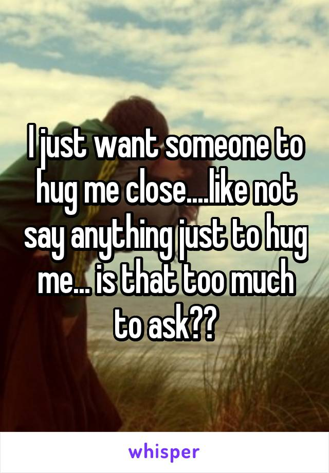 I just want someone to hug me close....like not say anything just to hug me... is that too much to ask??