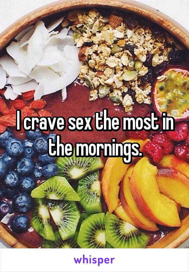 I crave sex the most in the mornings.