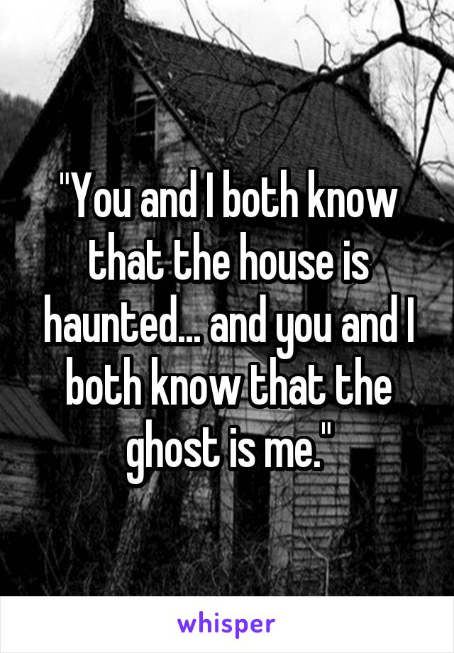 """""""You and I both know that the house is haunted... and you and I both know that the ghost is me."""""""