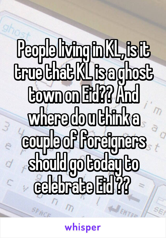 People living in KL, is it true that KL is a ghost town on Eid?? And where do u think a couple of foreigners should go today to celebrate Eid ??