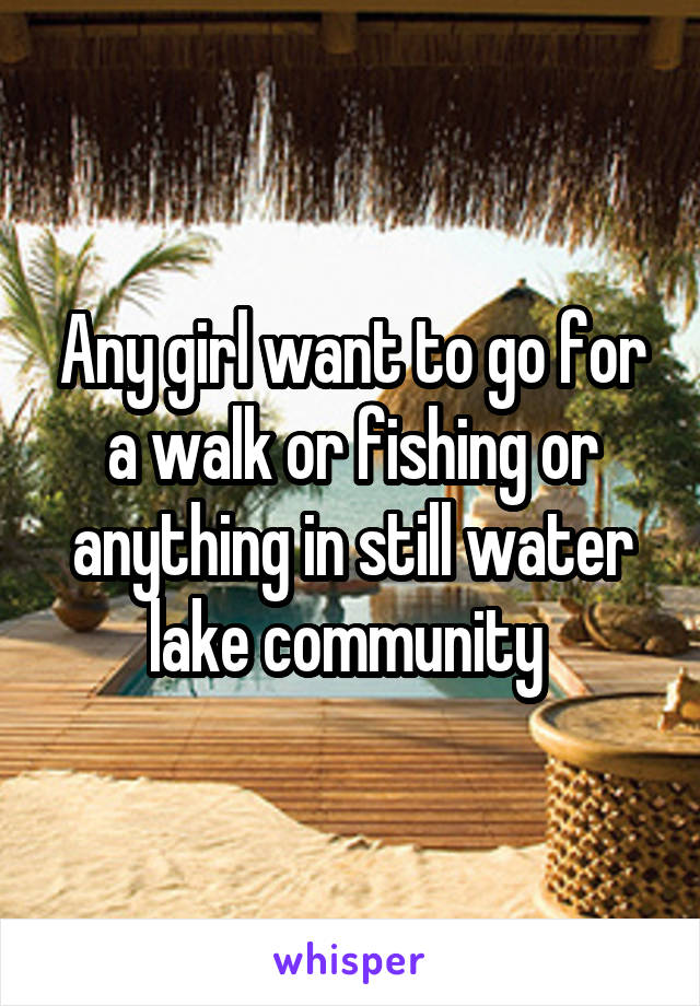 Any girl want to go for a walk or fishing or anything in still water lake community