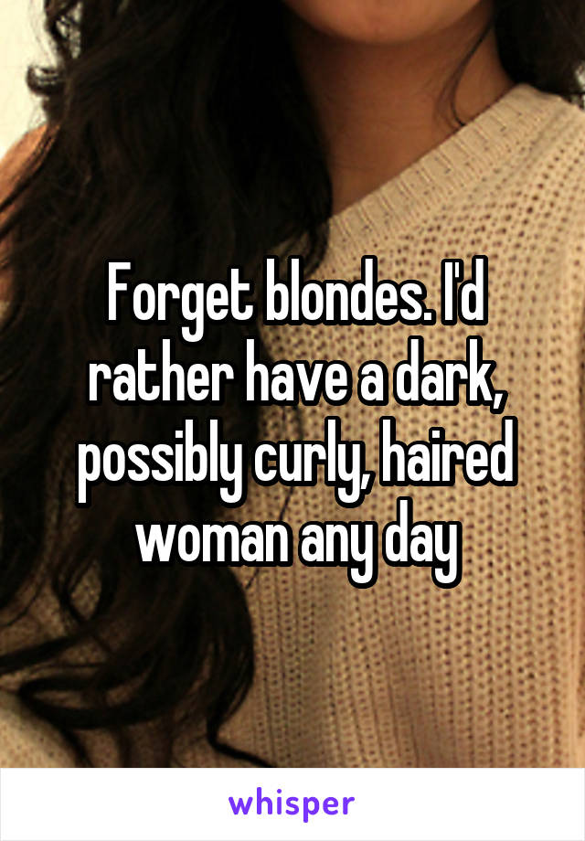 Forget blondes. I'd rather have a dark, possibly curly, haired woman any day
