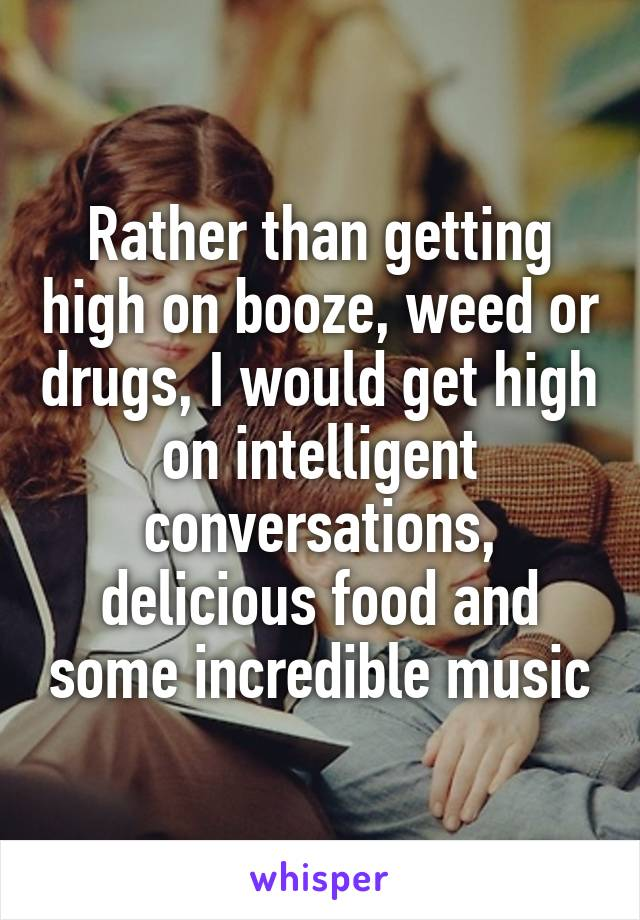 Rather than getting high on booze, weed or drugs, I would get high on intelligent conversations, delicious food and some incredible music