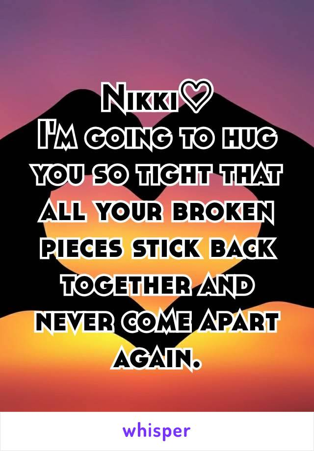 Nikki♡ I'm going to hug you so tight that all your broken pieces stick back together and never come apart again.