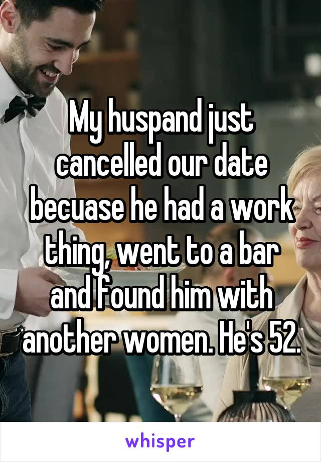 My huspand just cancelled our date becuase he had a work thing, went to a bar and found him with another women. He's 52.