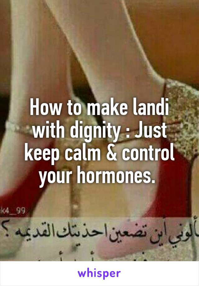 How to make landi with dignity : Just keep calm & control your hormones.