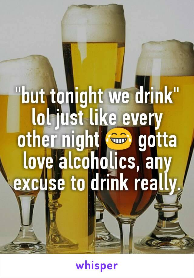 """but tonight we drink"" lol just like every other night 😂 gotta love alcoholics, any excuse to drink really."