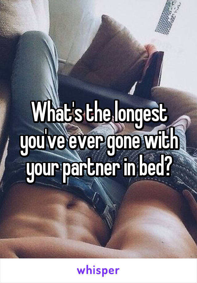 What's the longest you've ever gone with your partner in bed?