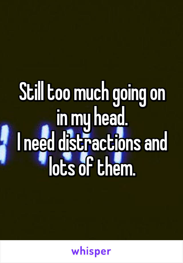 Still too much going on in my head. I need distractions and lots of them.