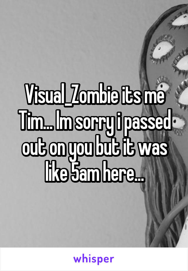 Visual_Zombie its me Tim... Im sorry i passed out on you but it was like 5am here...