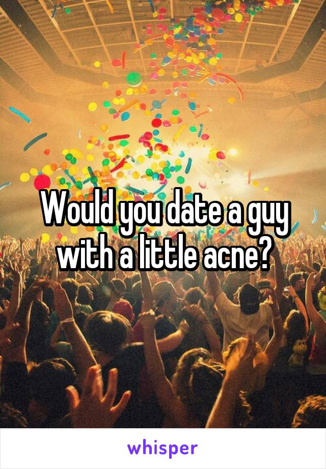 Would you date a guy with a little acne?