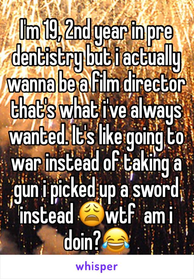 I'm 19, 2nd year in pre dentistry but i actually wanna be a film director that's what i've always wanted. It's like going to war instead of taking a gun i picked up a sword instead 😩wtf  am i doin?😂