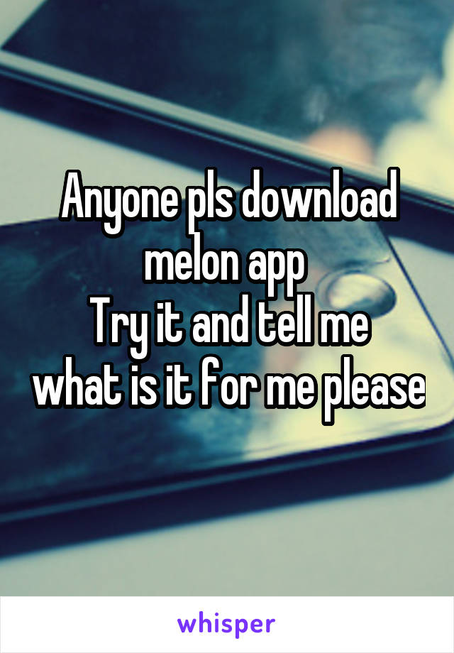 Anyone pls download melon app  Try it and tell me what is it for me please