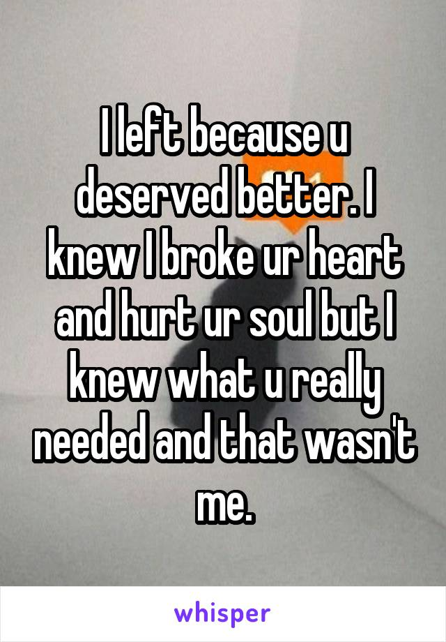 I left because u deserved better. I knew I broke ur heart and hurt ur soul but I knew what u really needed and that wasn't me.