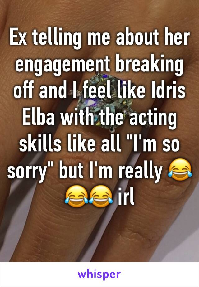 "Ex telling me about her engagement breaking off and I feel like Idris Elba with the acting skills like all ""I'm so sorry"" but I'm really 😂😂😂 irl"
