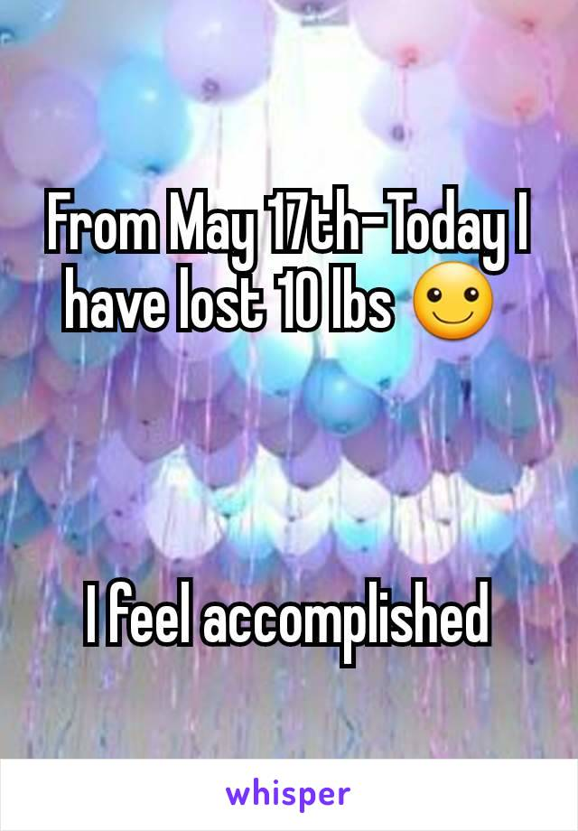 From May 17th-Today I have lost 10 lbs ☺     I feel accomplished