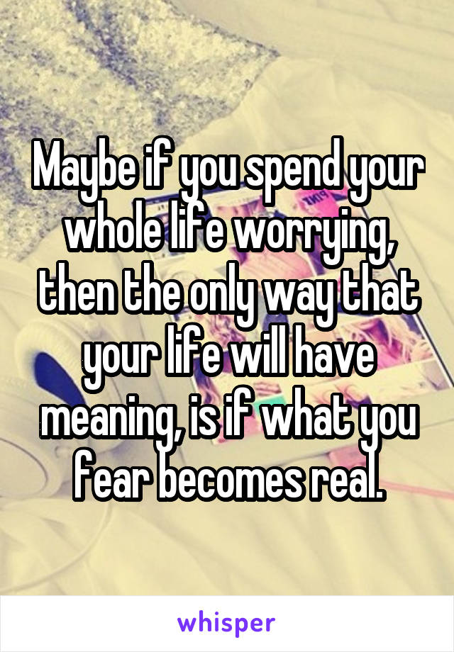 Maybe if you spend your whole life worrying, then the only way that your life will have meaning, is if what you fear becomes real.