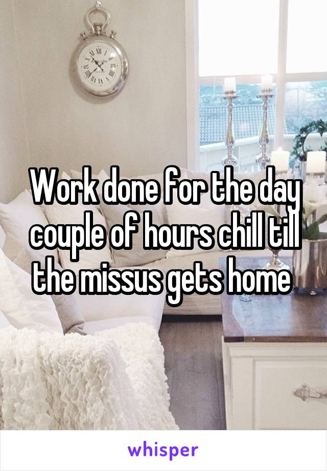 Work done for the day couple of hours chill till the missus gets home