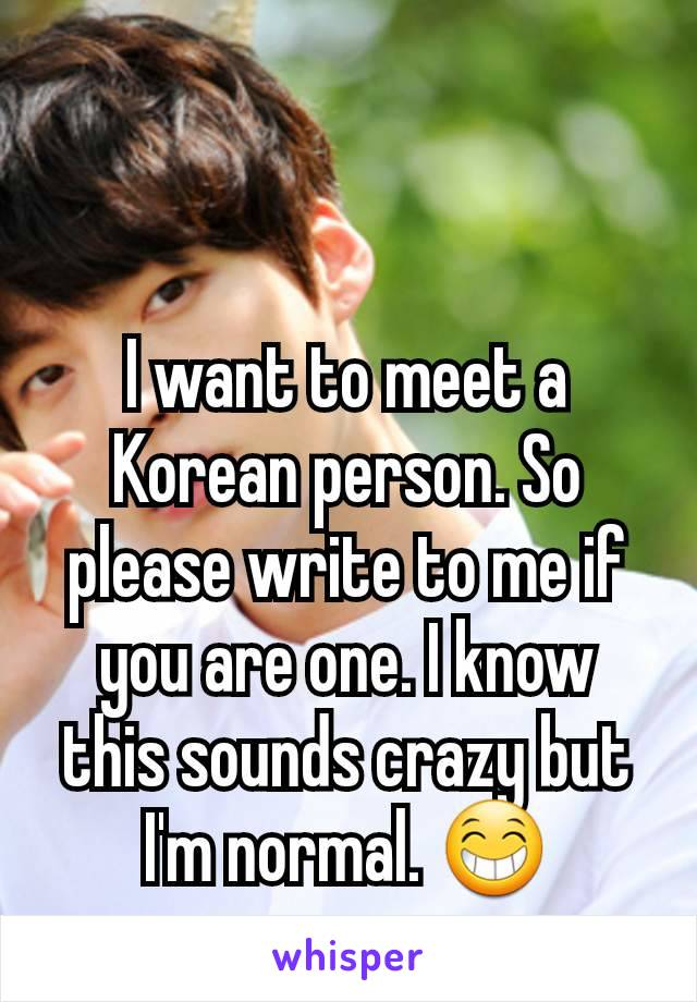 I want to meet a Korean person. So please write to me if you are one. I know this sounds crazy but I'm normal. 😁