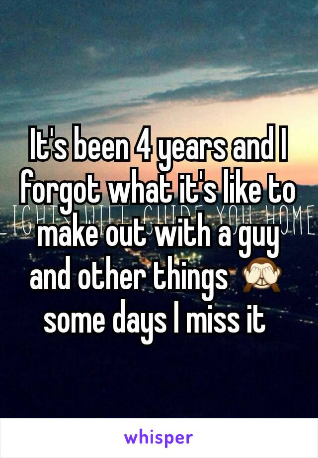 It's been 4 years and I forgot what it's like to make out with a guy and other things 🙈 some days I miss it
