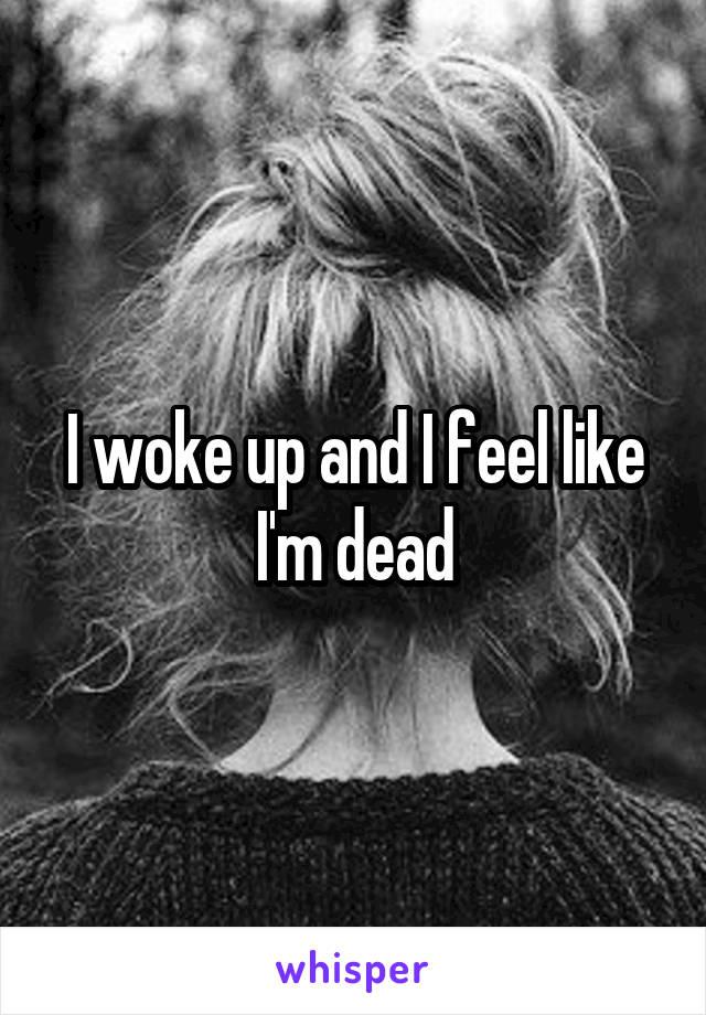 I woke up and I feel like I'm dead
