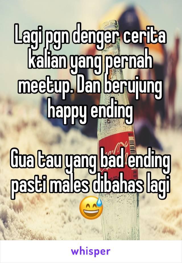Lagi pgn denger cerita kalian yang pernah meetup. Dan berujung happy ending  Gua tau yang bad ending pasti males dibahas lagi 😅