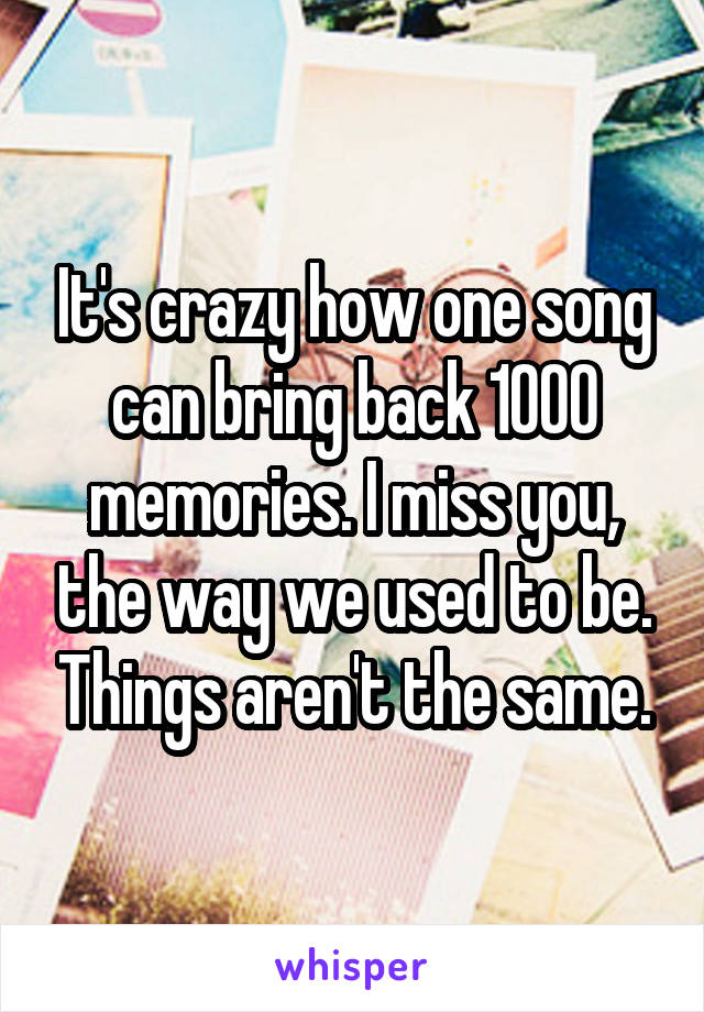 It's crazy how one song can bring back 1000 memories. I miss you, the way we used to be. Things aren't the same.