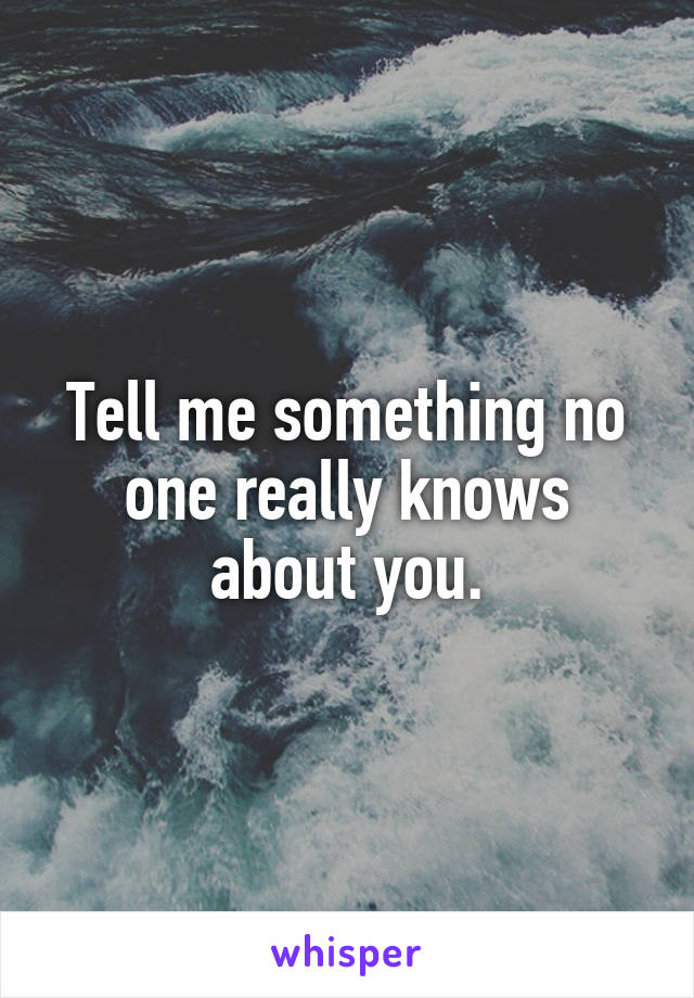 Tell me something no one really knows about you.