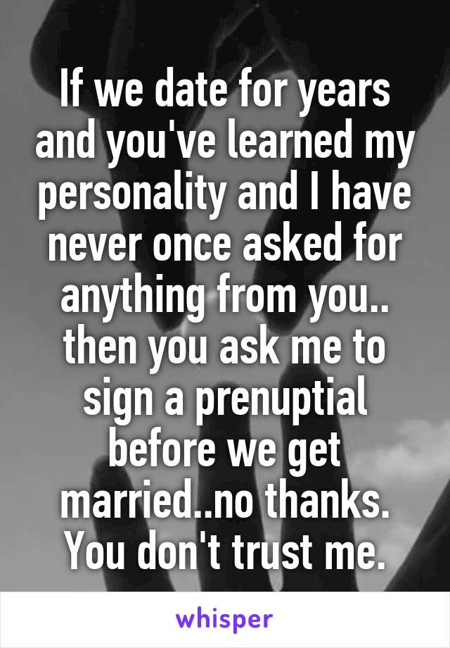 If we date for years and you've learned my personality and I have never once asked for anything from you.. then you ask me to sign a prenuptial before we get married..no thanks. You don't trust me.