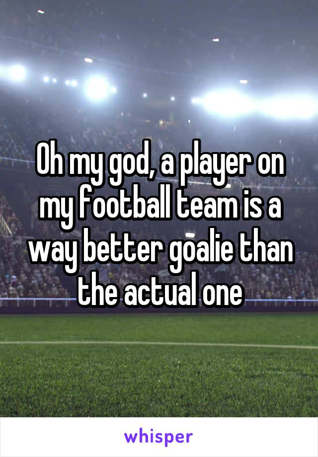 Oh my god, a player on my football team is a way better goalie than the actual one