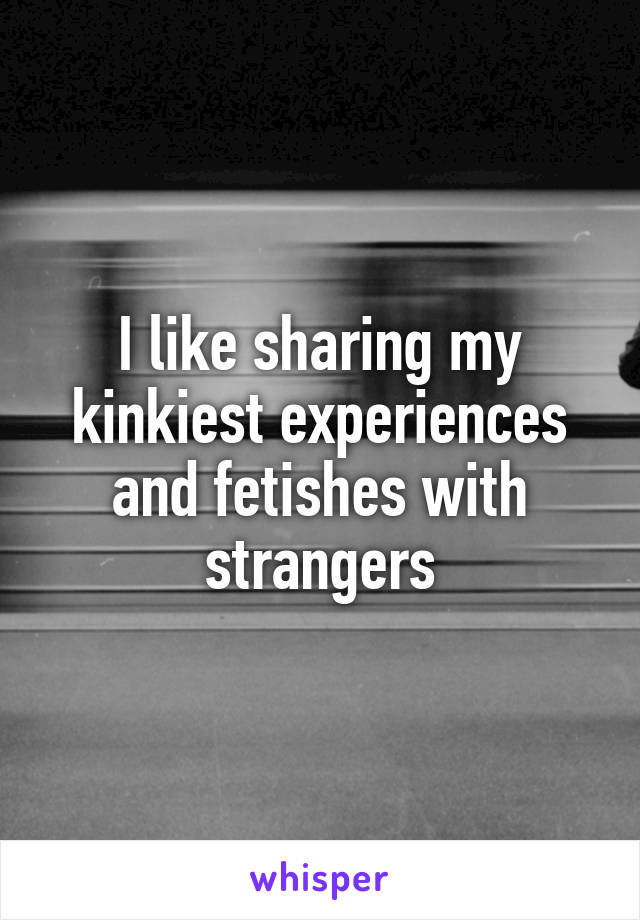 I like sharing my kinkiest experiences and fetishes with strangers
