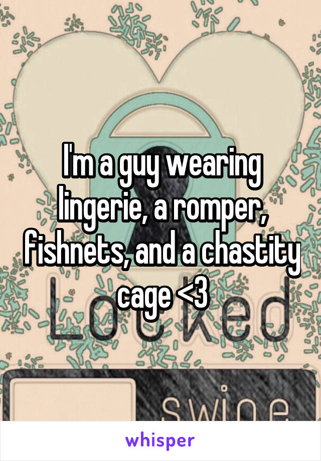 I'm a guy wearing lingerie, a romper, fishnets, and a chastity cage <3