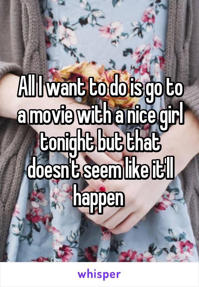All I want to do is go to a movie with a nice girl tonight but that doesn't seem like it'll happen