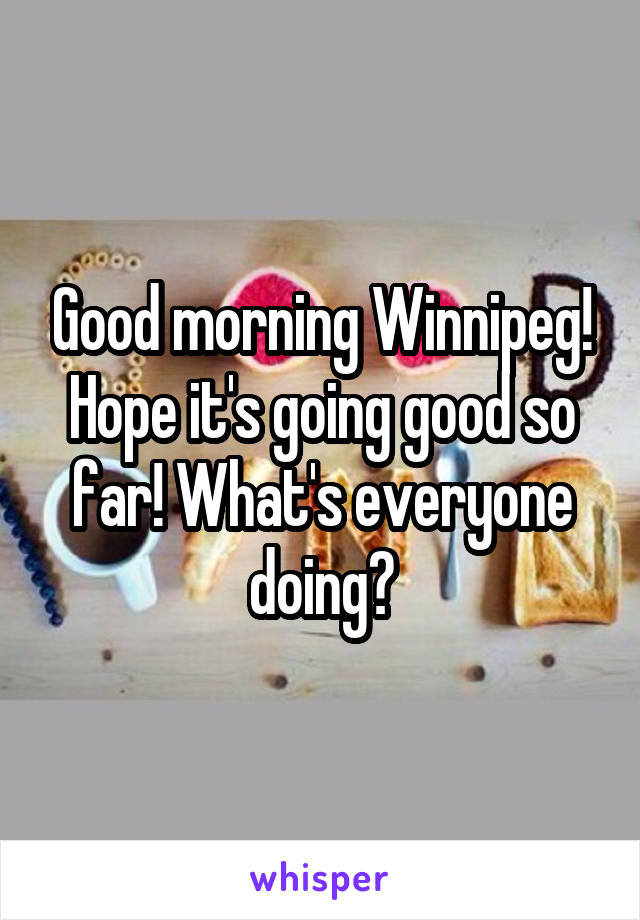 Good morning Winnipeg! Hope it's going good so far! What's everyone doing?
