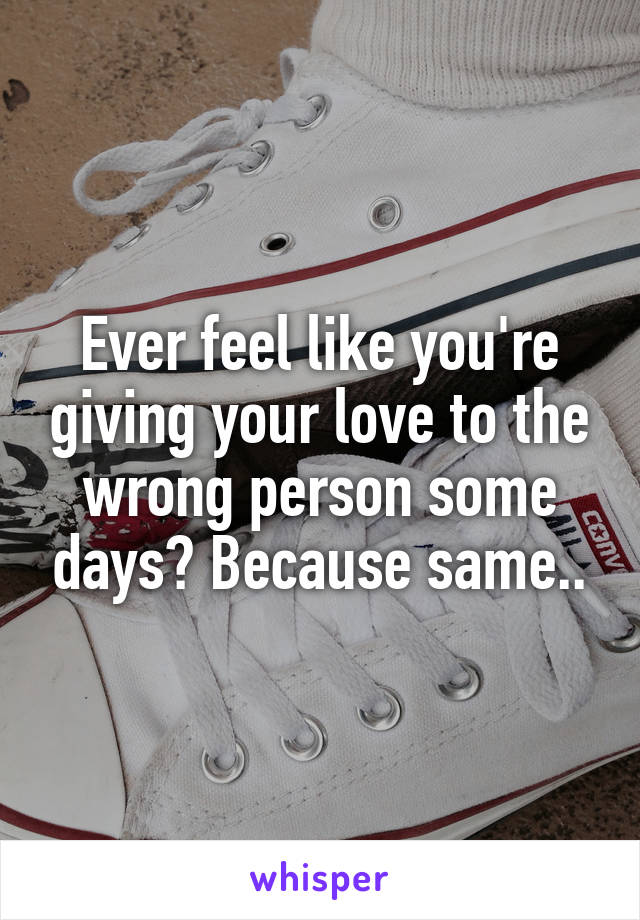 Ever feel like you're giving your love to the wrong person some days? Because same..