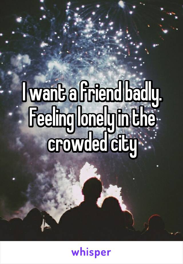 I want a friend badly. Feeling lonely in the crowded city