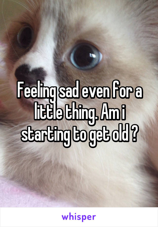Feeling sad even for a little thing. Am i starting to get old ?