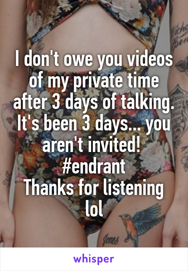 I don't owe you videos of my private time after 3 days of talking. It's been 3 days... you aren't invited!  #endrant Thanks for listening lol