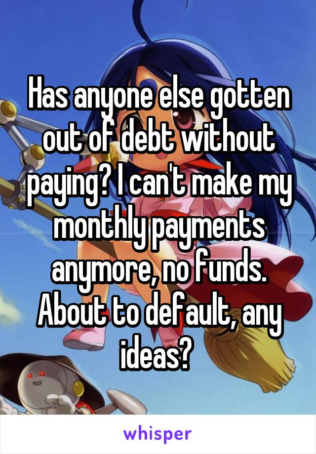 Has anyone else gotten out of debt without paying? I can't make my monthly payments anymore, no funds. About to default, any ideas?