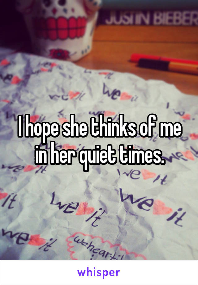 I hope she thinks of me in her quiet times.